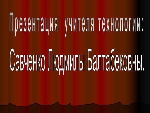 Презентация «Обобщение опыта работы учителя технологии Савченко Людмилы Балтабековны»