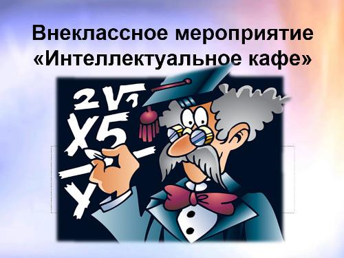 «Методическая разработка внеклассного мероприятия по математике и информатике «Интеллектуальное кафе»