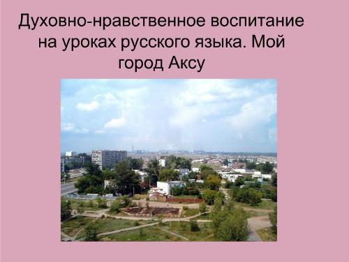 Презентация «Духовно-нравственное воспитание на уроках русского языка. Мой город Аксу»